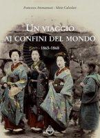 Un viaggio ai confini del mondo 1865-1868 - Ammannati Francesco, Calzolari Silvio