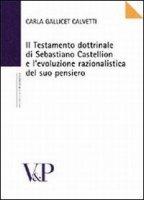 Il testamento dottrinale di Sebastiano Castellion e l'evoluzione razionalistica del suo pensiero - Gallicet Calvetti Carla