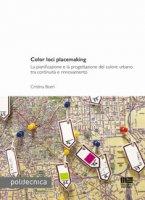Color loci placemaking. La pianificazione e la progettazione del colore urbano tra continuità e rinnovamento - Boeri Cristina