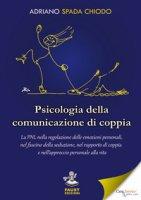 Psicologia della comunicazione di coppia. La PNL nella regolazione delle emozioni personali, nel fascino della seduzione, nel rapporto di coppia e nell'approccio personale alla vita - Spada Chiodo Adriano