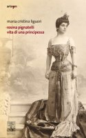 Rosina Pignatelli. Vita di una principessa - Liguori Maria Cristina