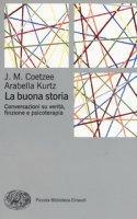 La buona storia. Conversazioni su verità, finzione e psicoterapia - Coetzee J. M., Kurtz Arabella