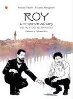 Roy. Il pittore che odiò Siena. Un'altra storia del San Niccolò - Friscelli Andrea