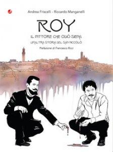 Copertina di 'Roy. Il pittore che odiò Siena. Un'altra storia del San Niccolò'