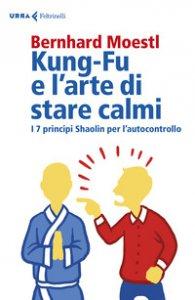 Copertina di 'Kung-Fu e l'arte di stare calmi. I 7 principi Shaolin per l'autocontrollo'