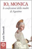 Io, Monica. Le confessioni della madre di Agostino - Tancredi Lucia