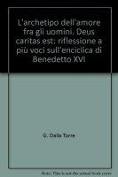 L'archetipo dell'amore fra gli uomini. Deus caritas est riflessione a pi� voci sull'Enciclica di Benedetto XVI - Dalla Torre Giuseppe