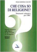 Che cosa so di religione?. Strumenti valutativi per l'Irc. Prove di conoscenza sulla religione 1ª - 2ª - 3ª media, 1ª - 2ª superiore. Forma A - Forma B - Barigelli-Calcari Paola