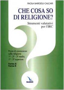 Copertina di 'Che cosa so di religione?. Strumenti valutativi per l'Irc. Prove di conoscenza sulla religione 1ª - 2ª - 3ª media, 1ª - 2ª superiore. Forma A - Forma B'