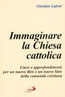 Immaginare la Chiesa cattolica. Linee e approfondimenti per un nuovo dire e un nuovo fare della comunità cristiana - Lafont Ghislain