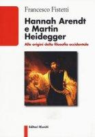 Hannah Arendt e Martin Heidegger. Alle origini della filosofia occidentale - Fistetti Francesco