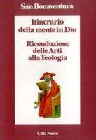 Itinerario della mente in Dio. Riconduzione delle arti alla teologia - Bonaventura (san)