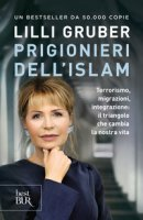 Prigionieri dell'Islam. Terrorismo, migrazioni, integrazione: il triangolo che cambia la nostra vita - Gruber Lilli