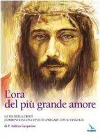 L' ora del più grande amore. La via della croce commentata con i testi di «Pregare col Vangelo» di P. Andrea Gasparino - Gobbin Marino, Gasparino Andrea