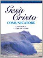Gesù Cristo comunicatore. Cristologia e comunicazione - Lambiasi Francesco, Tangorra Giovanni