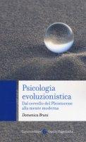 Psicologia evoluzionistica. Dal cervello del Pleistocene alla mente moderna - Bruni Domenica