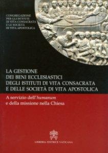 Copertina di 'Gestione dei beni ecclesiastici degli Istituti di vita consacrata e delle Società di vita apostolica. A servizio dell'humanum'