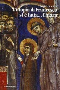 Copertina di 'L'utopia di Francesco si è fatta ... Chiara'