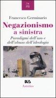 Negazionismo a sinistra. Paradigmi dell'uso e dell'abuso dell'ideologia - Germinario Francesco