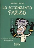 Lo scienziato pazzo. Quando la conoscenza diventa follia - Centini Massimo