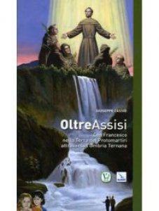Copertina di 'Oltre Assisi. Con Francesco nella terra dei protomartiri attraverso l'Umbria Ternana'