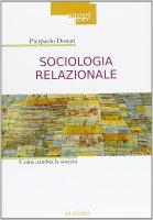 Sociologia relazionale. Come cambia la società. - Pierpaolo Donati