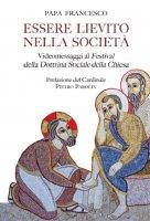 Essere lievito nella società. Videomessaggi ai Festival della Dottrina Sociale della Chiesa. - Francesco (Jorge Mario Bergoglio)