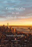 Come un'alba in un cielo di vetro - Farinello Annalisa