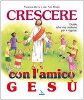 Crescere con l'amico Gesù. Guida alla vita cristiana per i ragazzi - Darcy-Bérubé Françoise, Berubé Jean Paul