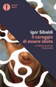Copertina di 'Il coraggio di essere idiota. La felicità secondo Dostoevskij'