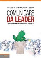 Comunicare da leader. L'arte di convincere nell'era della post-verità - Capitanio Maria Elena, Di Cicco Andrea