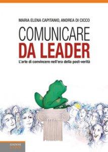 Copertina di 'Comunicare da leader. L'arte di convincere nell'era della post-verità'