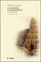 La politica e altri scritti. Frammenti III - Benjamin Walter