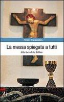 La messa spiegata a tutti. Alla luce della Bibbia - Dumoulin Pierre
