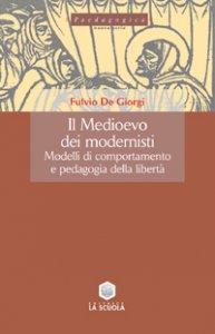 Copertina di 'Il Medioevo dei modernisti. Modelli di comportamento e pedagogia della libertà'