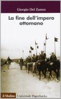 La fine dell'impero ottomano - Giorgio Del Zanna