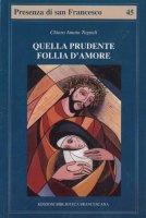Quella prudente follia d'amore. Pensiero cristologico di Chiara d'Assisi - Tognali Chiara A.