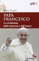 Papa Francesco. La rivoluzione della tenerezza e dell'amore - Walter Kasper
