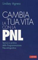 Cambia la tua vita con la PNL. Tecnica e pratica della programmazione neurolinguistica - Agness Lindsey