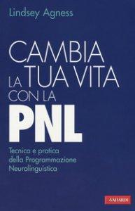 Copertina di 'Cambia la tua vita con la PNL. Tecnica e pratica della programmazione neurolinguistica'