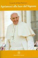 Apriamoci alla luce del Signore - Francesco (Jorge Mario Bergoglio)