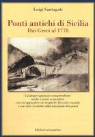 Ponti antichi di Sicilia. Dai greci al 1778. Ediz. illustrata - Santagati Luigi