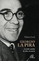 Giorgio la Pira. La fede cambia la vita e la storia - Valerio Lessi