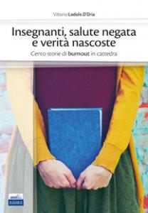 Copertina di 'Insegnanti, salute negata e verità nascoste. Cento storie di burnout in cattedra'