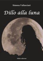 Dillo alla luna - Vallasciani Simona