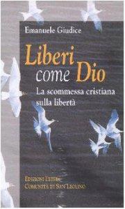 Copertina di 'Liberi come Dio. La scommessa cristiana sulla libertà'