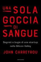 Una sola goccia di sangue. Segreti e bugie di una startup nella Silicon Valley - Carreyrou John
