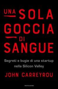Copertina di 'Una sola goccia di sangue. Segreti e bugie di una startup nella Silicon Valley'