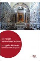 La cappella del Rosario. La ri-trovata identità della persona. Ediz. illustrata. Con DVD - Sirna Pio, Calcerano M. Giovanna