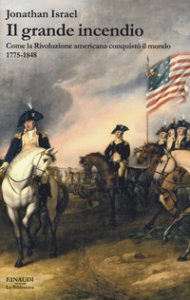 Copertina di 'Il grande incendio. Come la Rivoluzione americana conquistò il mondo 1775-1848'